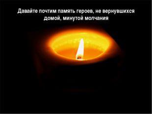 Давайте почтим память героев, не вернувшихся домой, минутой молчания