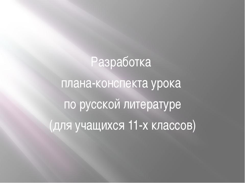 Разработка плана-конспекта урока по русской литературе (для учащихся 11-х кл...
