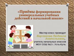 Мастер-класс проводит Варламова Людмила Анатольевна, учитель начальных классо