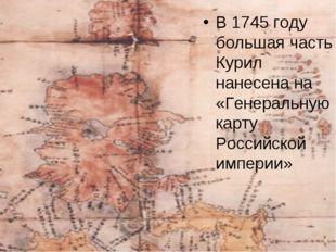 В 1745 году большая часть Курил нанесена на «Генеральную карту Российской имп