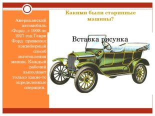 Какими были старинные машины? Американский автомобиль «Форд», с 1908 по 1927