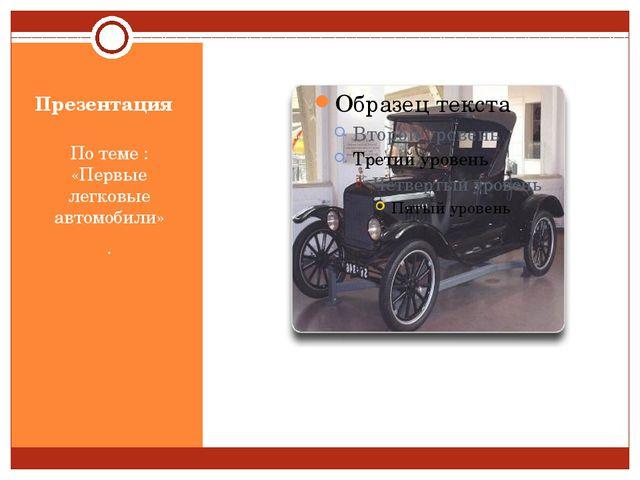 Презентация По теме : «Первые легковые автомобили» .