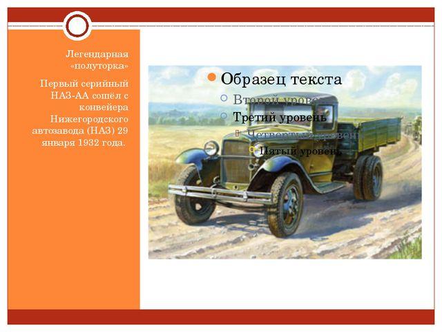 Легендарная «полуторка» Первый серийный НАЗ-АА сошёл с конвейера Нижегородско...