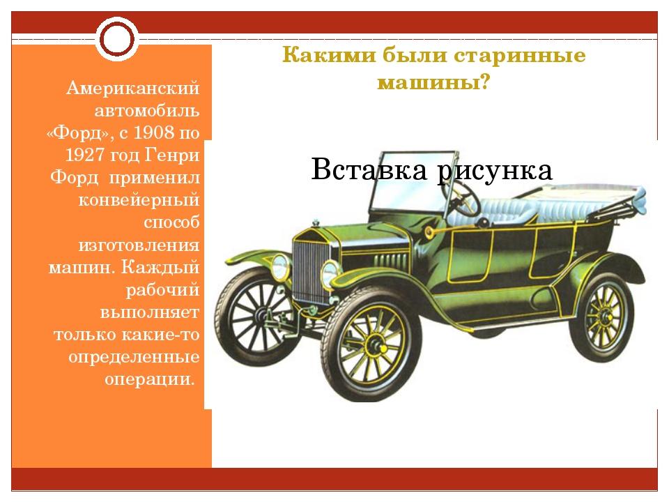 Какими были старинные машины? Американский автомобиль «Форд», с 1908 по 1927...