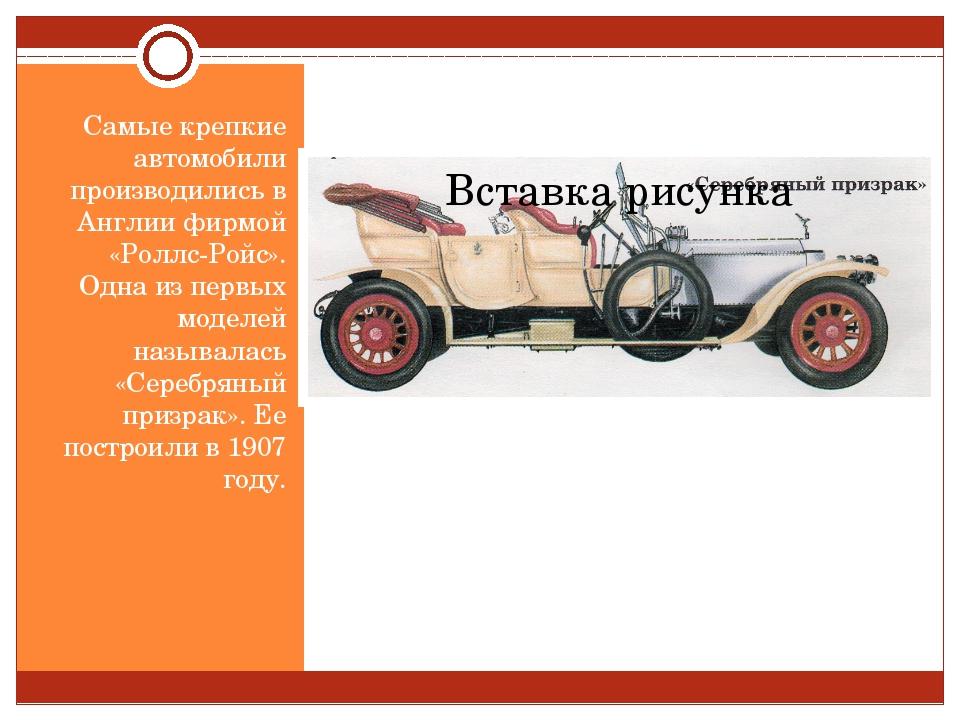 Самые крепкие автомобили производились в Англии фирмой «Роллс-Ройс». Одна из...