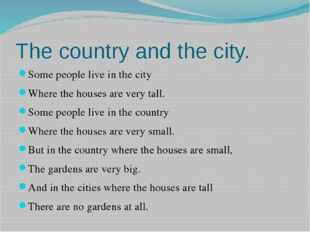 The country and the city. Some people live in the city Where the houses are v