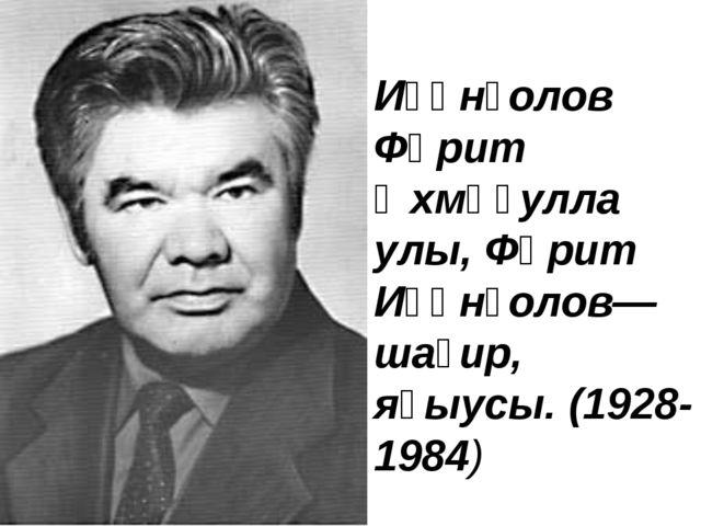 Иҫәнғолов Фәрит Әхмәҙулла улы, Фәрит Иҫәнғолов— шағир, яҙыусы. (1928-1984)