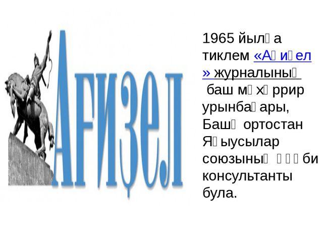 1965 йылға тиклем«Ағиҙел» журналыныңбаш мөхәррир урынбаҫары, Башҡортостан...