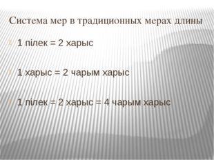 Система мер в традиционных мерах длины 1 пiлек = 2 харыс 1 харыс = 2 чарым ха