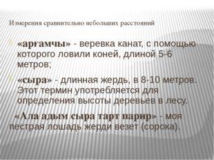 Измерения сравнительно небольших расстояний «арғамчы» - веревка канат, с помо