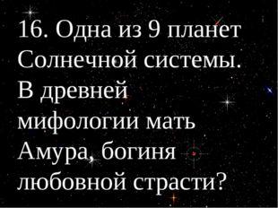 16. Одна из 9 планет Солнечной системы. В древней мифологии мать Амура, богин