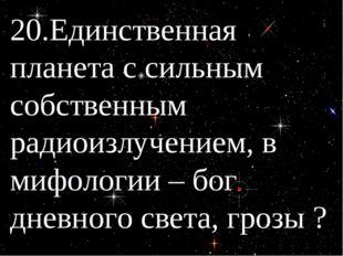 20.Единственная планета с сильным собственным радиоизлучением, в мифологии –