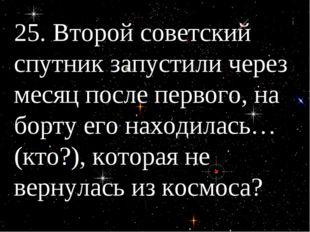 25. Второй советский спутник запустили через месяц после первого, на борту ег