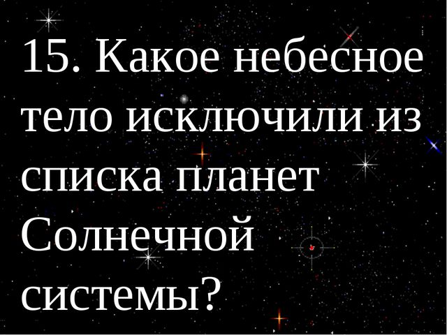 15. Какое небесное тело исключили из списка планет Солнечной системы?