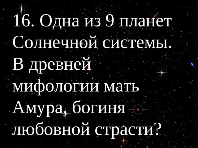 16. Одна из 9 планет Солнечной системы. В древней мифологии мать Амура, богин...