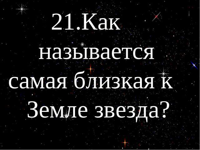21.Как называется самая близкая к Земле звезда?