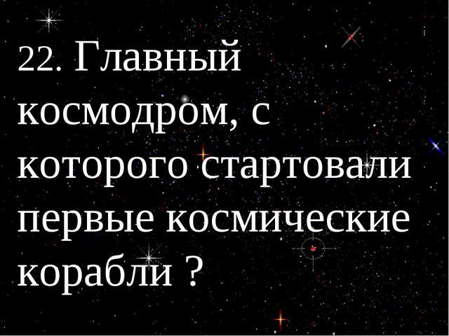 22. Главный космодром, с которого стартовали первые космические корабли ?