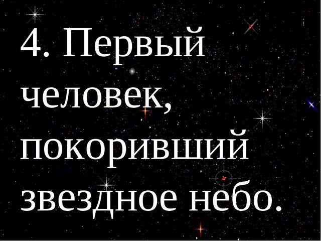 4. Первый человек, покоривший звездное небо.
