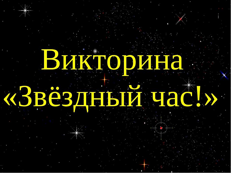 ВОПРОСЫ Викторина «Звёздный час!»