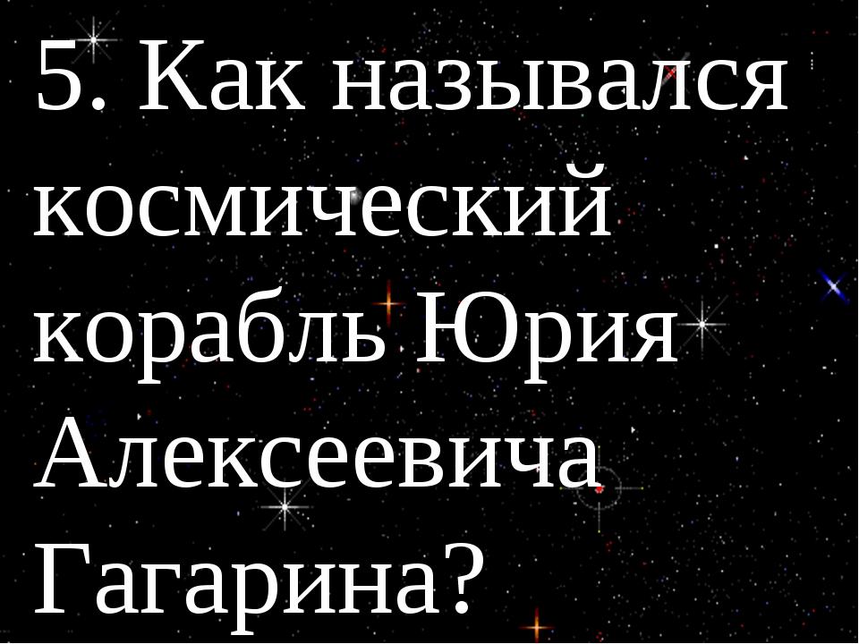 5. Как назывался космический корабль Юрия Алексеевича Гагарина?