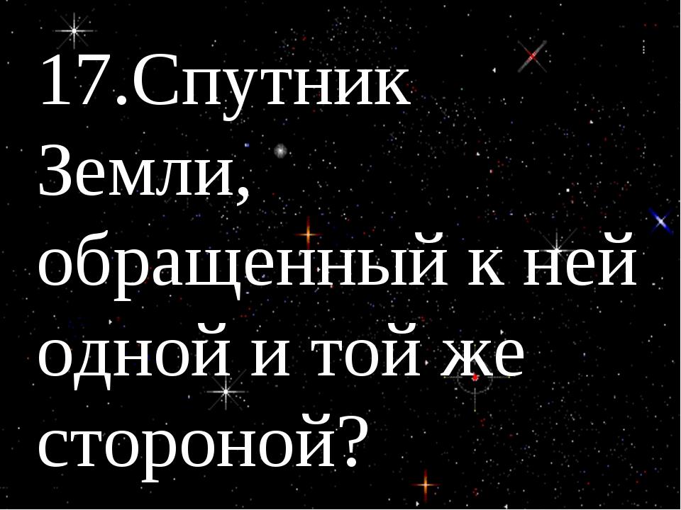 17.Спутник Земли, обращенный к ней одной и той же стороной?