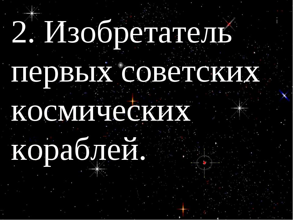 2. Изобретатель первых советских космических кораблей.