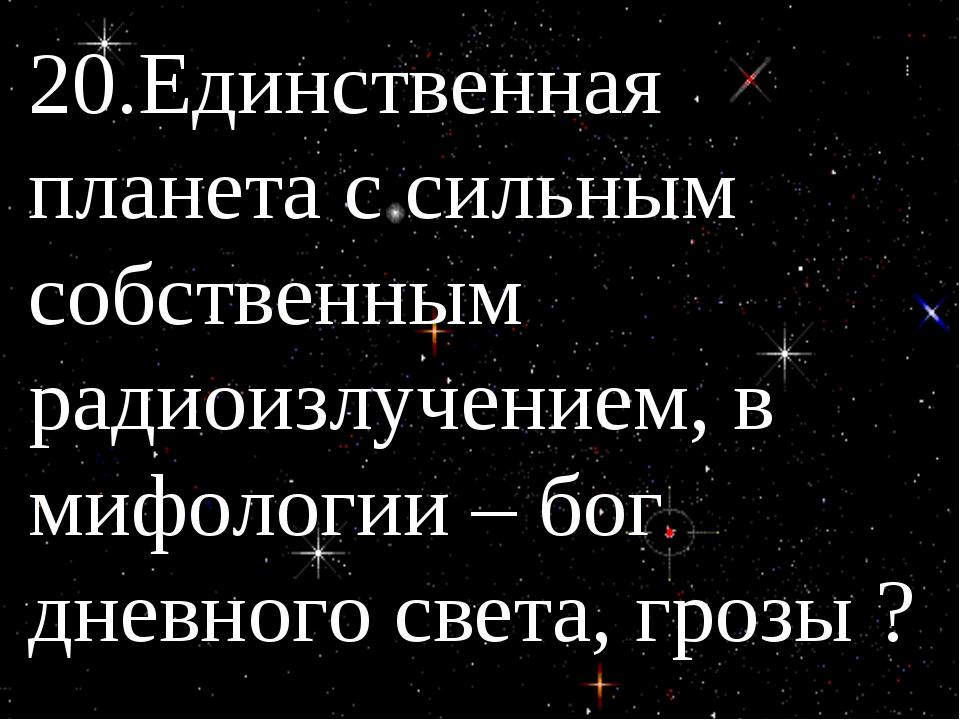 20.Единственная планета с сильным собственным радиоизлучением, в мифологии –...