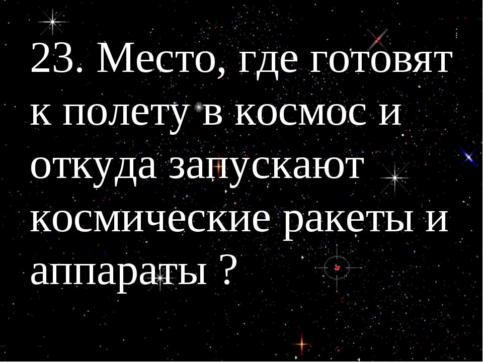 23. Место, где готовят к полету в космос и откуда запускают космические ракет...