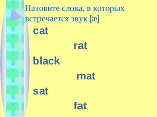 Назовите слова, в которых встречается звук [æ] cat rat black mat sat fat