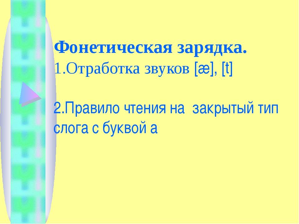 Фонетическая зарядка. 1.Отработка звуков [æ], [t] 2.Правило чтения на закрыты...