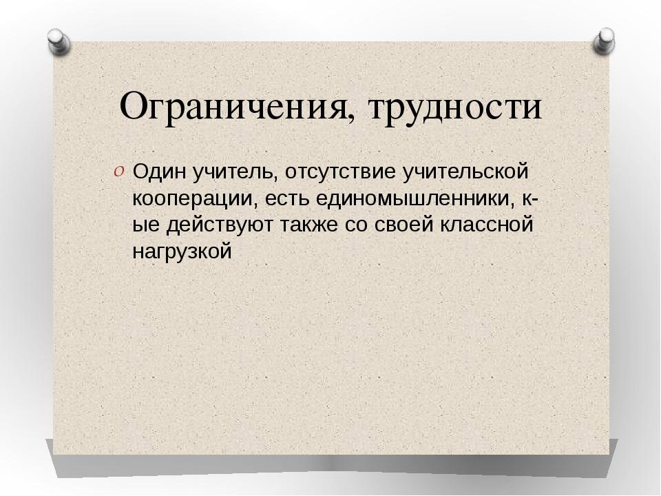 Ограничения, трудности Один учитель, отсутствие учительской кооперации, есть...