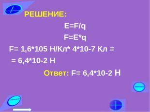 РЕШЕНИЕ: Е=F/q F=Е*q F= 1,6*105 Н/Кл* 4*10-7 Кл = = 6,4*10-2 Н Ответ: F= 6,4