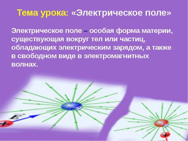 Тема урока: «Электрическое поле» Электрическое поле – особая форма материи, с...