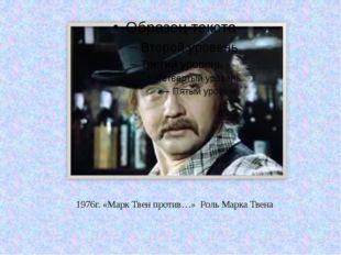 1976г. «Марк Твен против…» Роль Марка Твена