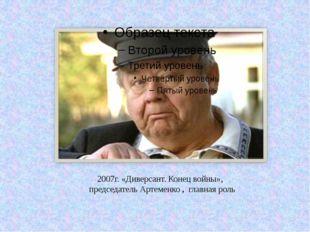 2007г. «Диверсант. Конец войны», председатель Артеменко, главная роль