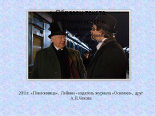 2011г. «Поклонница». Лейкин - издатель журнала «Осколки», друг А.П.Чехова