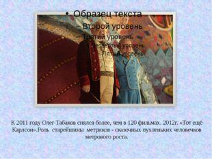 К 2011 году Олег Табаков снялся более, чем в 120 фильмах. 2012г. «Тот ещё Кар