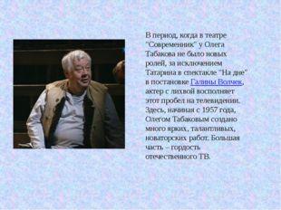 """В период, когда в театре """"Современник"""" у Олега Табакова не было новых ролей,"""
