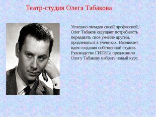 Успешно овладев своей профессией, Олег Табаков ощущает потребность передавать