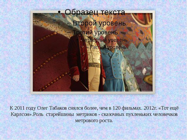 К 2011 году Олег Табаков снялся более, чем в 120 фильмах. 2012г. «Тот ещё Кар...