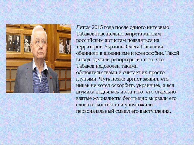 Летом 2015 года после одного интервью Табакова касательно запрета многим росс...