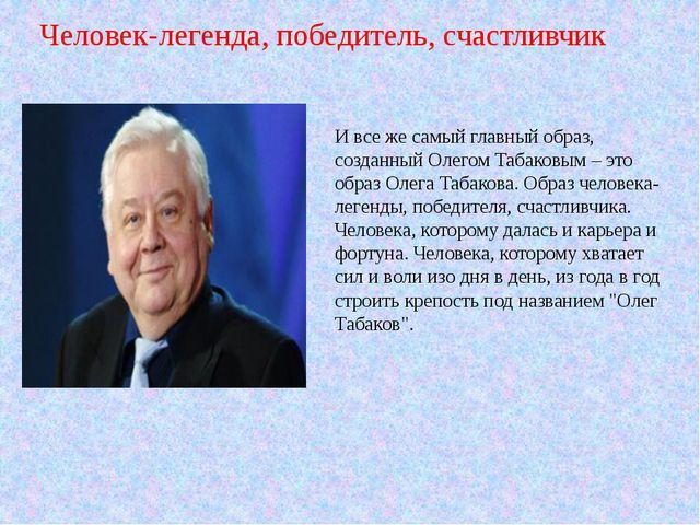 И все же самый главный образ, созданный Олегом Табаковым – это образ Олега Та...
