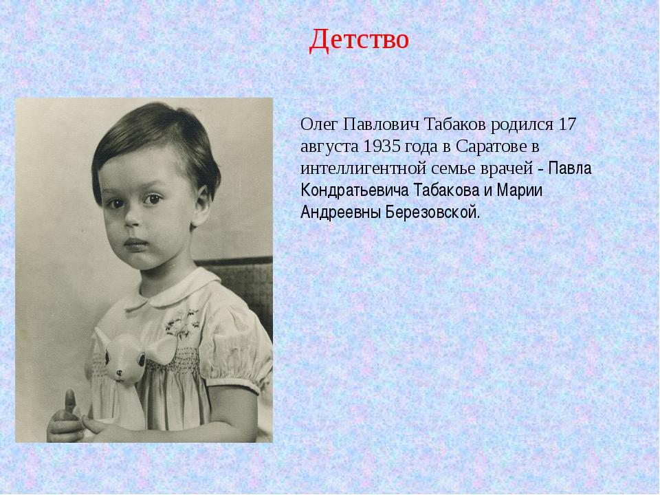 Олег Павлович Табаков родился 17 августа 1935 года в Саратове в интеллигентно...