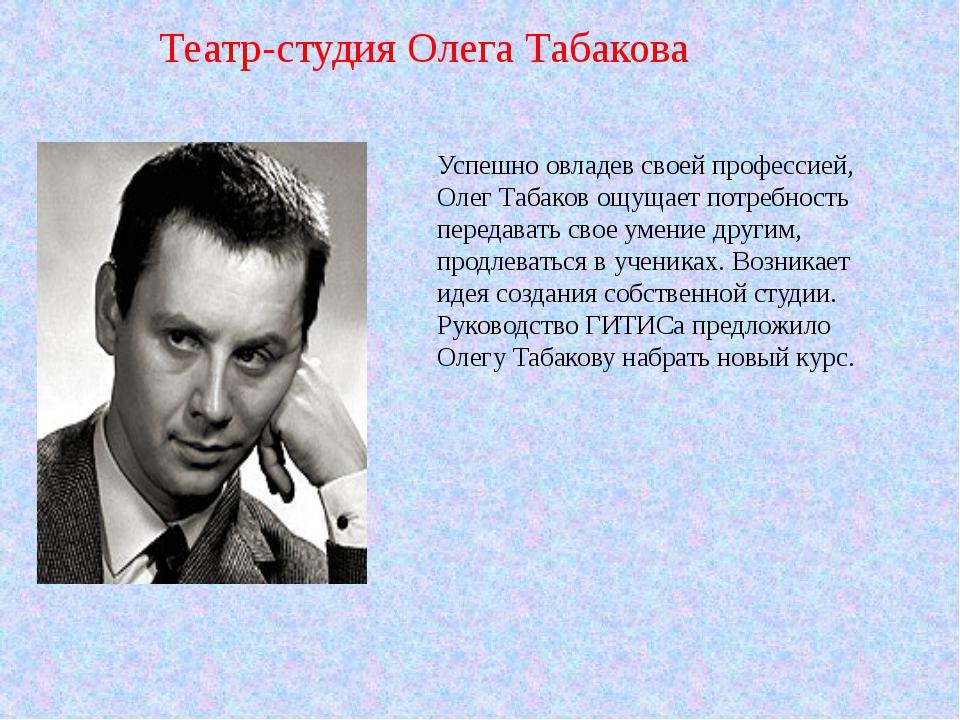 Успешно овладев своей профессией, Олег Табаков ощущает потребность передавать...