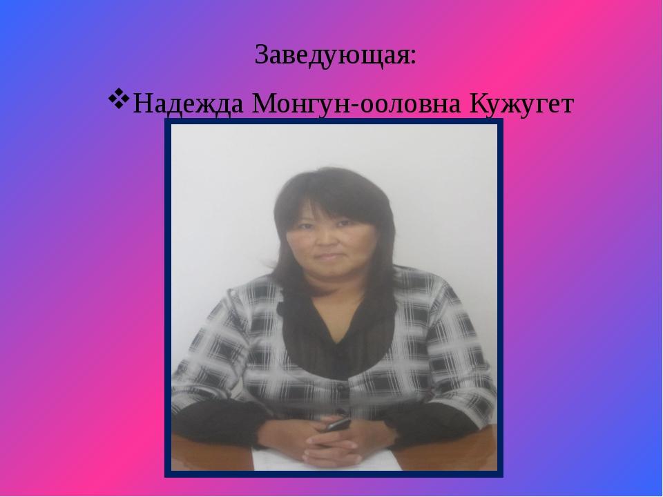 Заведующая: Надежда Монгун-ооловна Кужугет