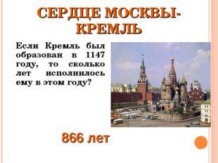 СЕРДЦЕ МОСКВЫ- КРЕМЛЬ Если Кремль был образован в 1147 году, то сколько лет