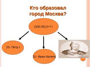 КТО ОСНОВАЛ МОСКВУ ? (100-25):5+7= 31- Иван Калита 25- Пётр l 22- Юрий Долгор