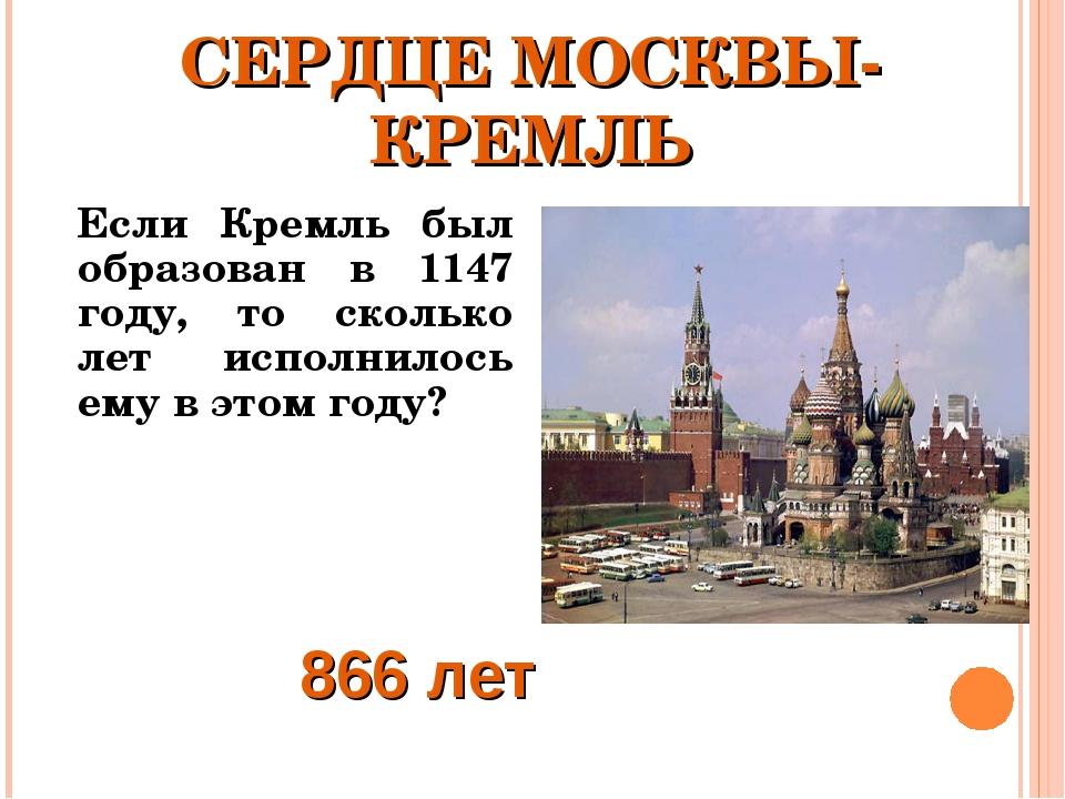 СЕРДЦЕ МОСКВЫ- КРЕМЛЬ Если Кремль был образован в 1147 году, то сколько лет...