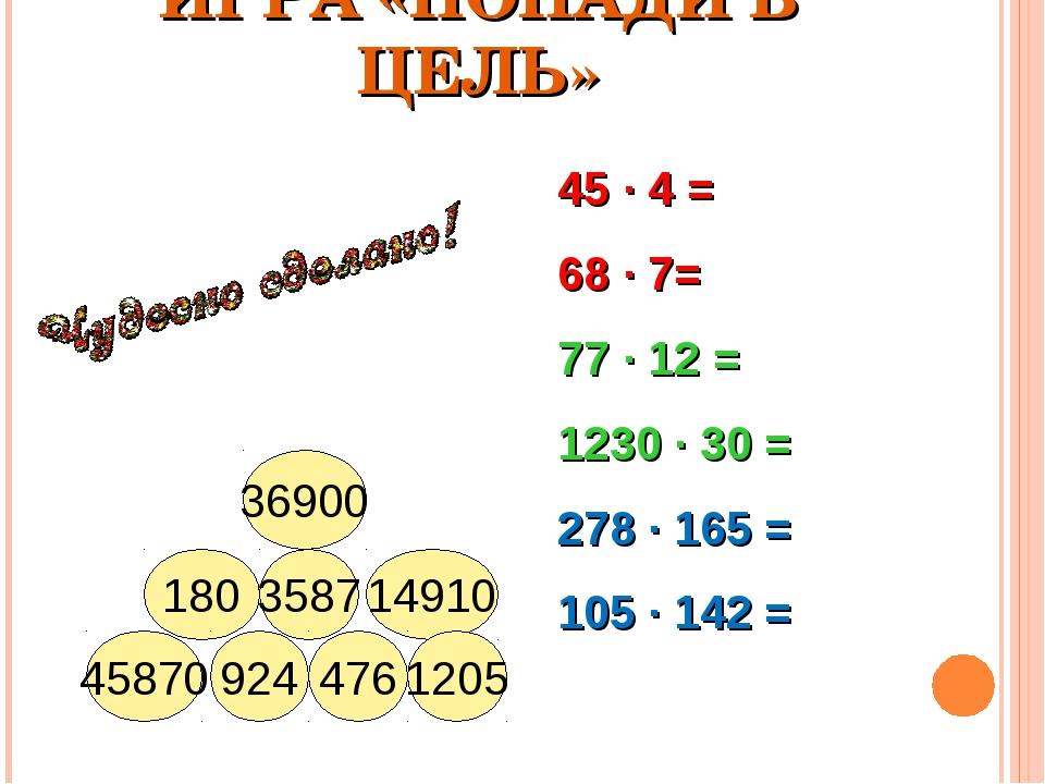 ИГРА «ПОПАДИ В ЦЕЛЬ» 36900 14910 3587 180 1205 476 924 45870 45 · 4 = 68 · 7=...