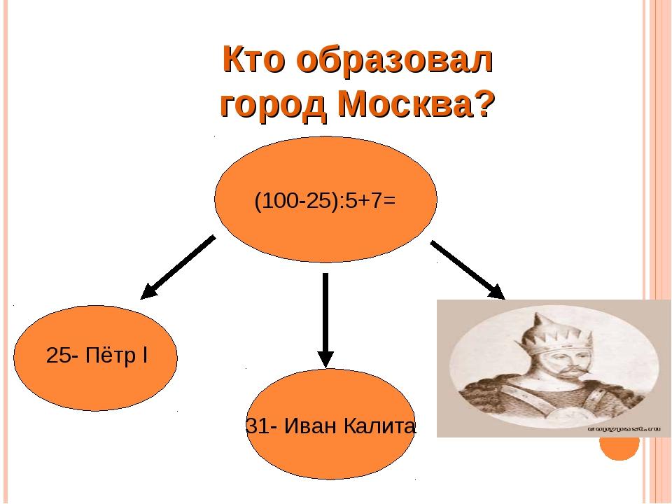 КТО ОСНОВАЛ МОСКВУ ? (100-25):5+7= 31- Иван Калита 25- Пётр l 22- Юрий Долгор...